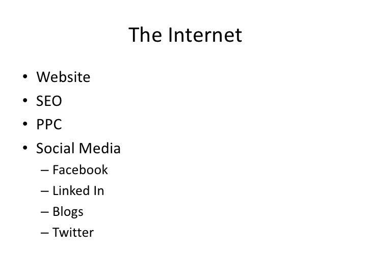 The Internet<br />Website<br />SEO<br />PPC<br />Social Media<br />Facebook<br />Linked In<br />Blogs<br />Twitter<br />