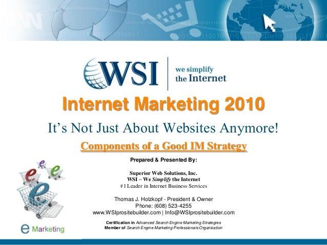 Internet Marketing 2010 It's Not Just About Websites Anymore! Components of a Good IM Strategy Prepared & Presented By: Su...