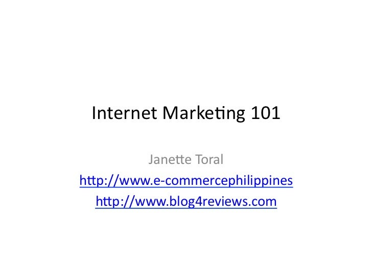 Internet	   Marke*ng	   101	              Jane/e	   Toral	    h/p://www.e-­‐commercephilippines	      h/p://www.blog4revie...