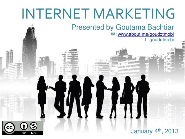 Presented by Goutama Bachtiar W: www.about.me/goudotmobi T: goudotmobi INTERNET MARKETING January 4th, 2013
