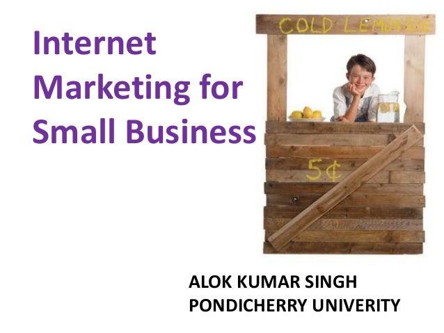 Internet Marketing for Small Business ALOK KUMAR SINGH PONDICHERRY UNIVERITY
