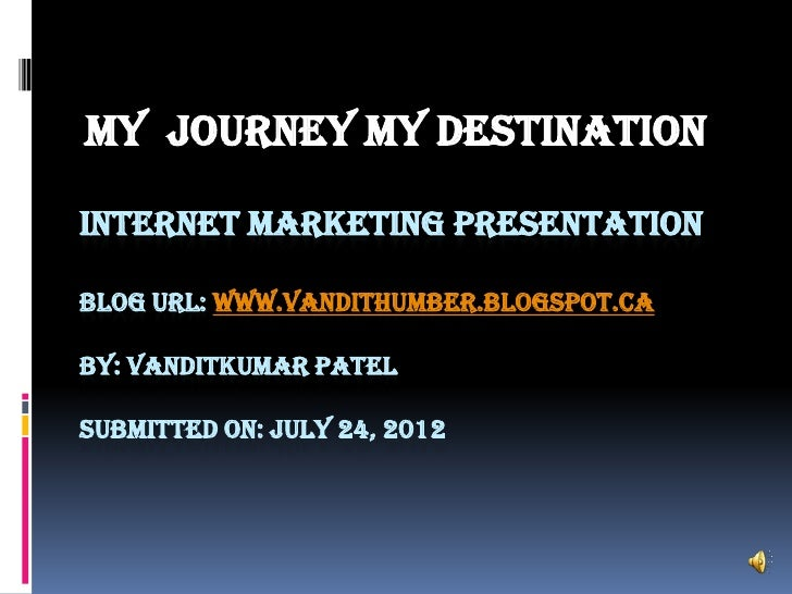 MY JOURNEY MY DESTINATIONINTERNET MARKETING PRESENTATIONBLOG URL: WWW.VANDITHUMBER.BLOGSPOT.CABY: VANDITKUMAR PATELSUBMITT...