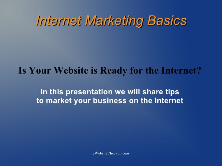 Internet Marketing Basics   Is Your Website is Ready for the Internet?       In this presentation we will share tips     t...