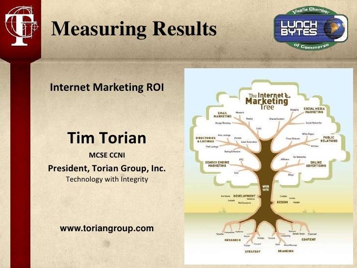 Measuring ResultsInternet Marketing ROI    Tim Torian          MCSE CCNIPresident, Torian Group, Inc.    Technology with I...