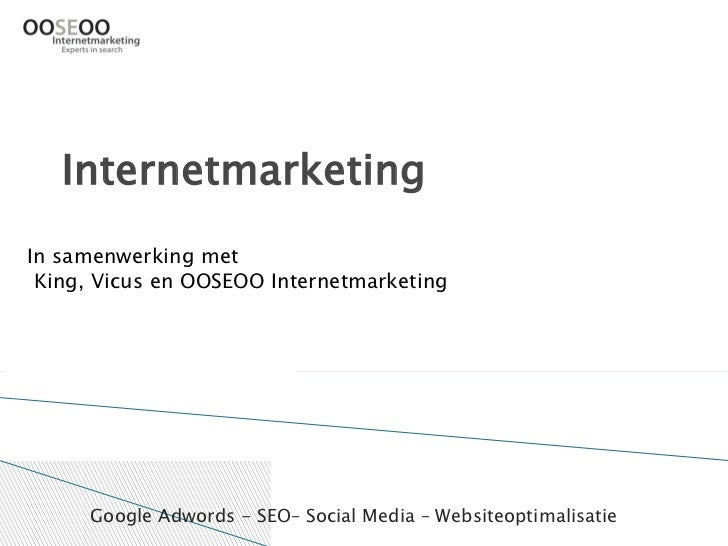 Internetmarketing In samenwerking met  King, Vicus en OOSEOO Internetmarketing          Google Adwords - SEO– Social Media...
