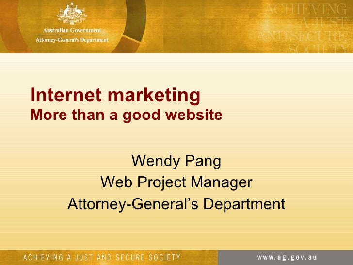 Internet marketing More than a good website Wendy Pang Web Project Manager Attorney-General's Department