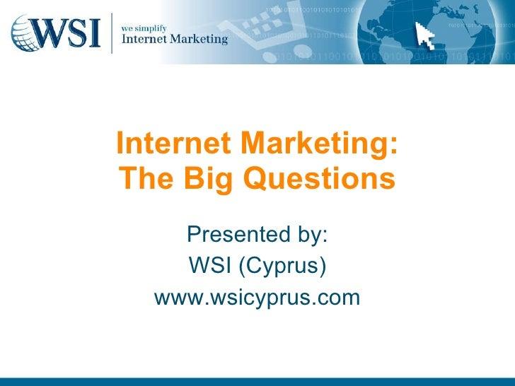 Internet Marketing: The Big Questions Presented by: WSI (Cyprus) www.wsicyprus.com