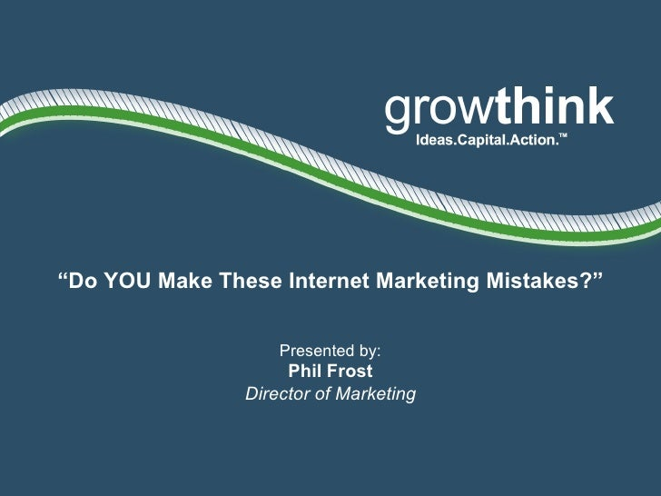 """"""" Do YOU Make These Internet Marketing Mistakes?"""" Presented by: Phil Frost Director of Marketing"""