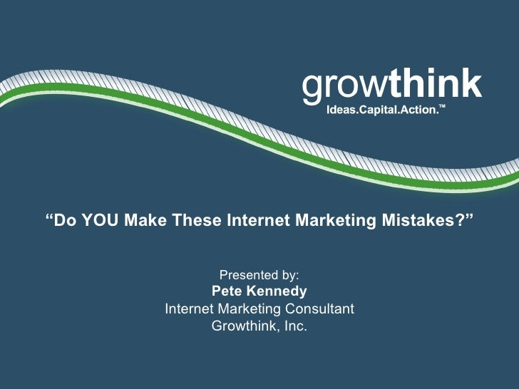 """"""" Do YOU Make These Internet Marketing Mistakes?"""" Presented by: Pete Kennedy Internet Marketing Consultant Growthink, Inc."""