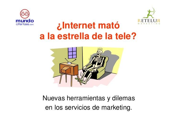 ¿Internet mató a la estrella de la tele?     Nuevas herramientas y dilemas  en los servicios de marketing.