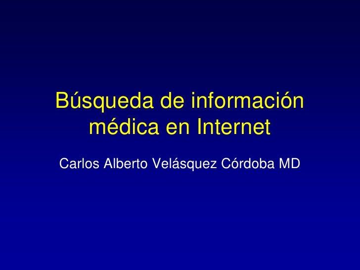 Búsqueda de información   médica en InternetCarlos Alberto Velásquez Córdoba MD