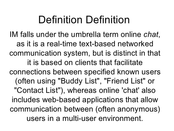Definition Definition  IM falls under the umbrella term online  chat , as it is a real-time text-based networked communica...