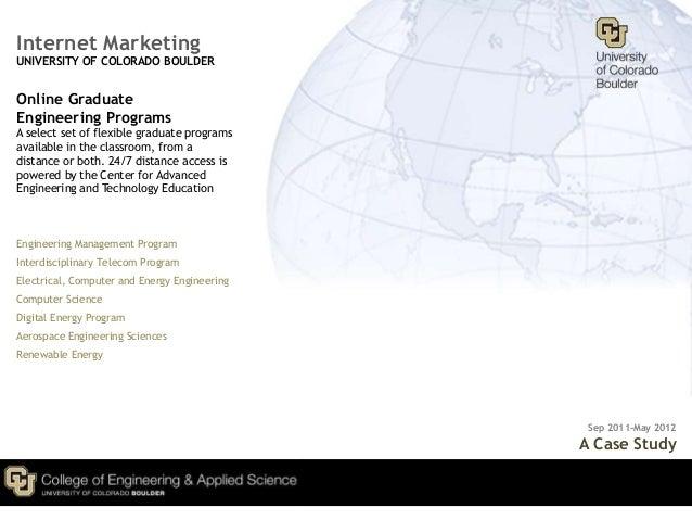 Internet MarketingUNIVERSITY OF COLORADO BOULDEROnline GraduateEngineering ProgramsA select set of flexible graduate progr...