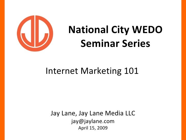 National City WEDO Seminar Series Internet Marketing 101 Jay Lane, Jay Lane Media LLC [email_address] April 15, 2009