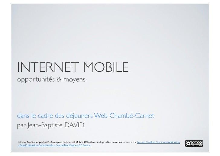 INTERNET MOBILEopportunités & moyensdans le cadre des déjeuners Web Chambé-Carnetpar Jean-Baptiste DAVIDInternet Mobile, o...