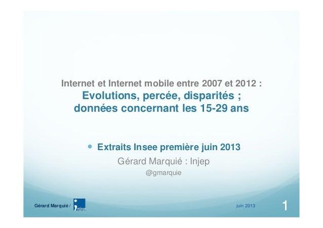 juin 20131Gérard Marquié /1Internet et Internet mobile entre 2007 et 2012 :Evolutions, percée, disparités ;données concern...