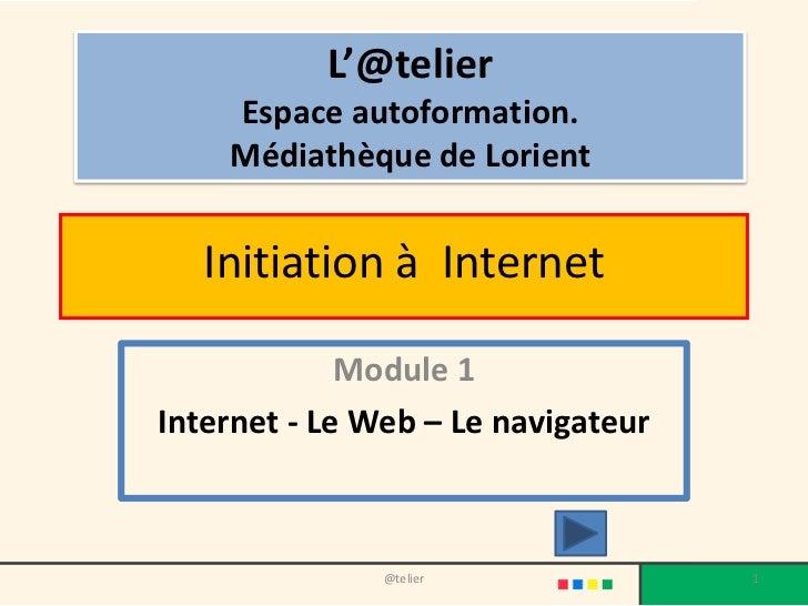 L'@telier    Espace autoformation.    Médiathèque de Lorient   Initiation à Internet             Module 1Internet - Le Web...