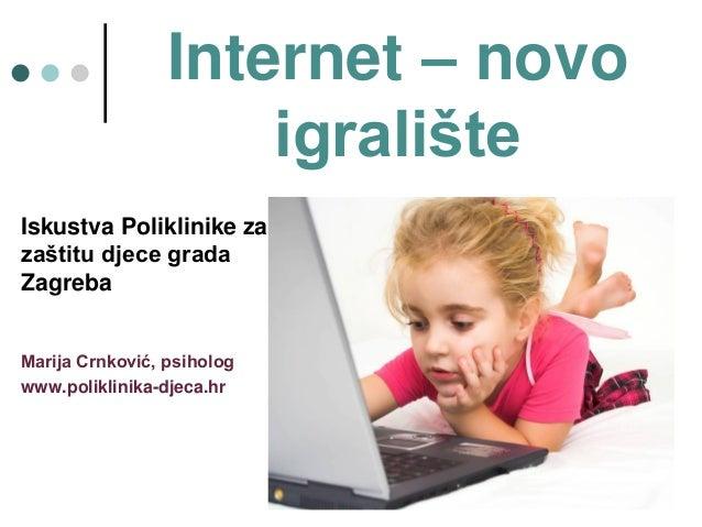 Internet – novo                     igrališteIskustva Poliklinike zazaštitu djece gradaZagrebaMarija Crnković, psihologwww...
