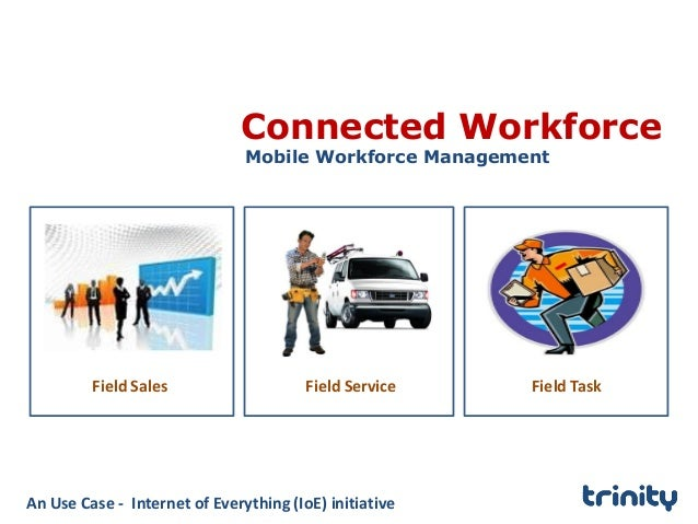Connected Workforce Mobile Workforce Management Field Sales Field Service Field Task An Use Case - Internet of Everything ...