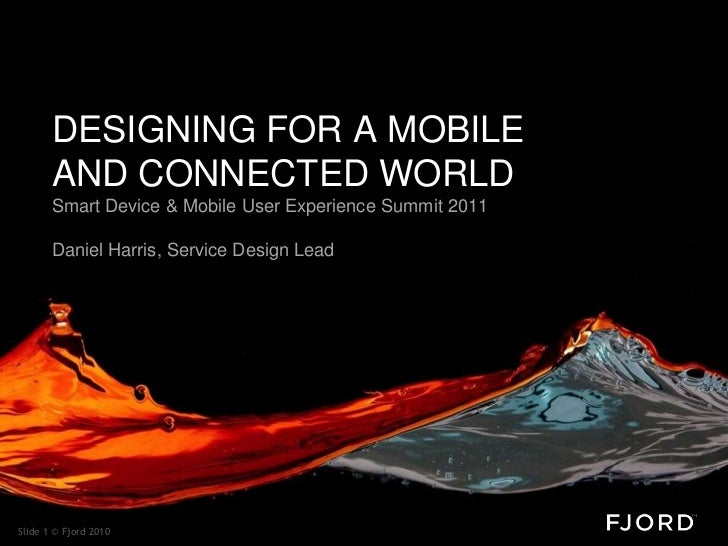 DESIGNING FOR A MOBILE       AND CONNECTED WORLD       Smart Device & Mobile User Experience Summit 2011       Daniel Harr...