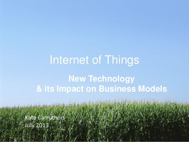 Internet of Things New Technology & its Impact on Business Models Kate Carruthers July 2013