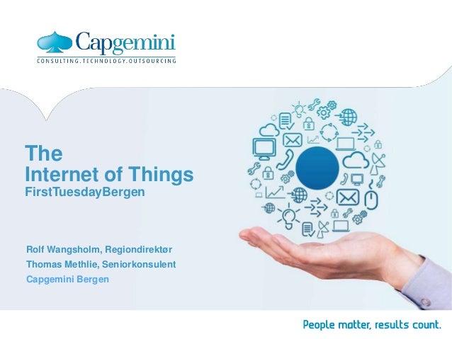 The Internet of Things FirstTuesdayBergen  Rolf Wangsholm, Regiondirektør Thomas Methlie, Seniorkonsulent Capgemini Bergen