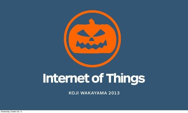 Internet of Things KOJI WAKAYAMA 2013  Wednesday, October 30, 13
