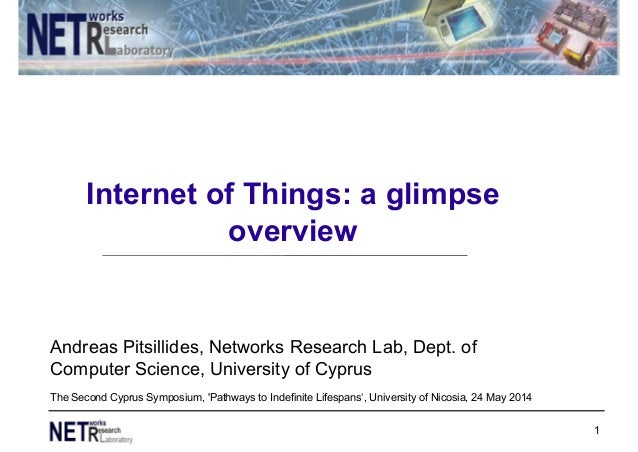 Internet of Things: a glimpse overview 1 Andreas Pitsillides, Networks Research Lab, Dept. of Computer Science, University...