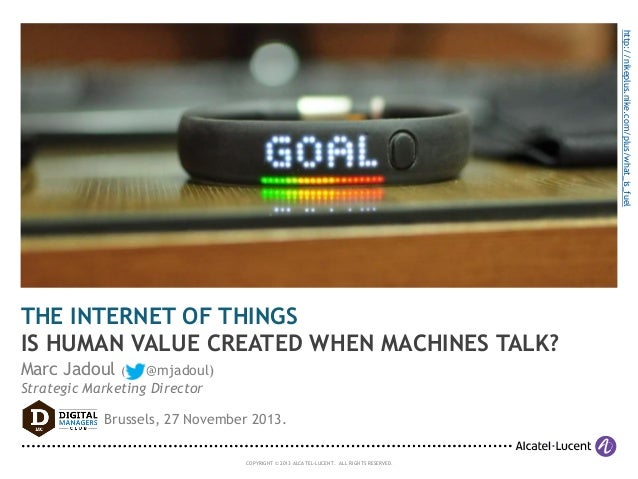 http://nikeplus.nike.com/plus/what_is_fuel  THE INTERNET OF THINGS IS HUMAN VALUE CREATED WHEN MACHINES TALK? Marc Jadoul ...