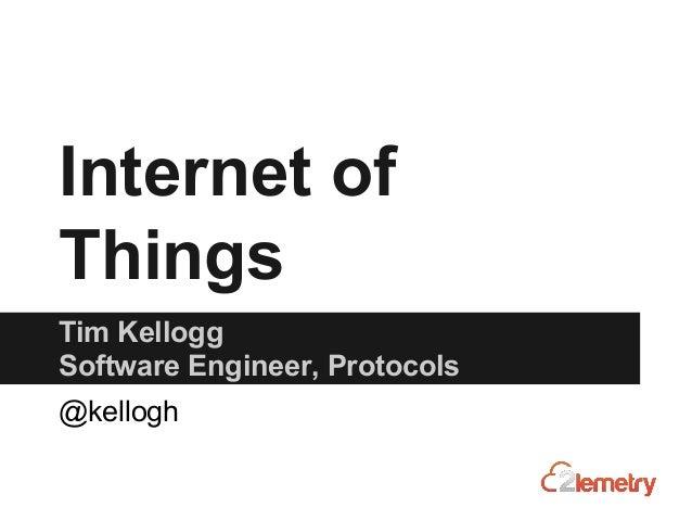 Internet of Things Tim Kellogg Software Engineer, Protocols @kellogh