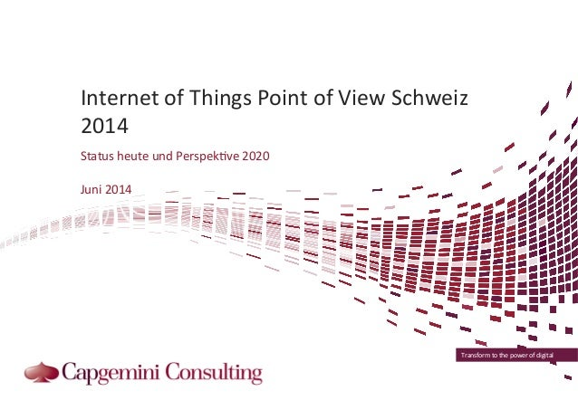 Internet  of  Things  Point  of  View  Schweiz  2014  Status  heute  und  Perspek?ve  2020  Transform  to  the  power  of ...