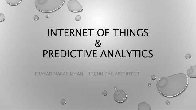 INTERNET OF THINGS & PREDICTIVE ANALYTICS PRASAD NARASIMHAN – TECHNICAL ARCHITECT