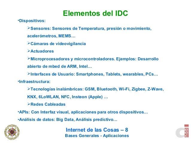 Internet de las Cosas – 8 Bases Generales - Aplicaciones Elementos del IDC •Dispositivos: Sensores: Sensores de Temperatu...