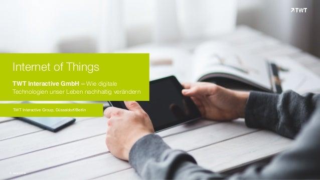 Internet of Things TWT Interactive GmbH – Wie digitale Technologien unser Leben nachhaltig verändern TWT Interactive Grou...