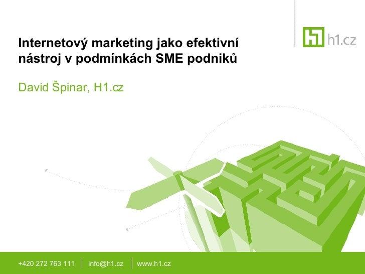 Internetový marketing jako efektivní nástroj v podmínkách SME podniků David Špinar, H1.cz +420 272 763 111  info@h1.cz  ww...