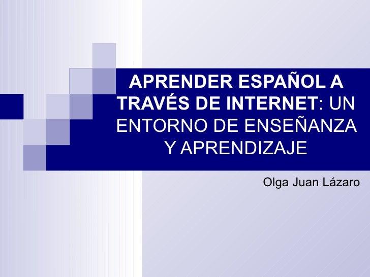 APRENDER ESPAÑOL A TRAVÉS DE INTERNET : UN ENTORNO DE ENSEÑANZA Y APRENDIZAJE Olga Juan Lázaro