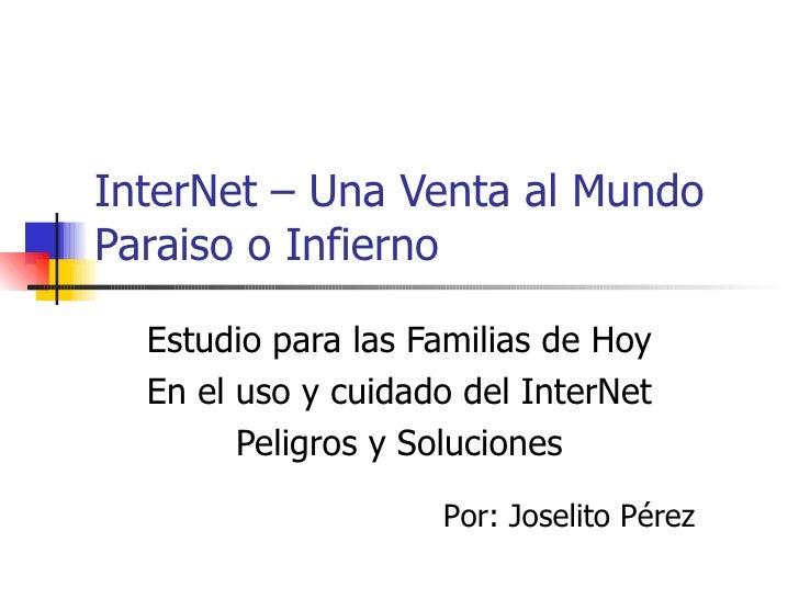 InterNet – Una Venta al Mundo Paraiso o Infierno Estudio para las Familias de Hoy En el uso y cuidado del InterNet Peligro...