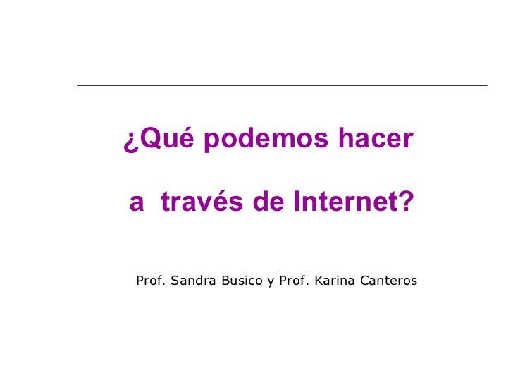 ¿Qué podemos hacer  a  través de Internet? Prof. Sandra Busico y Prof. Karina Canteros