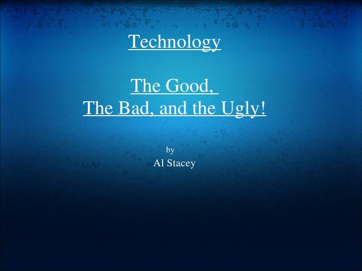 Technology  The Good,  The Bad, and the Ugly!  by  Al Stacey