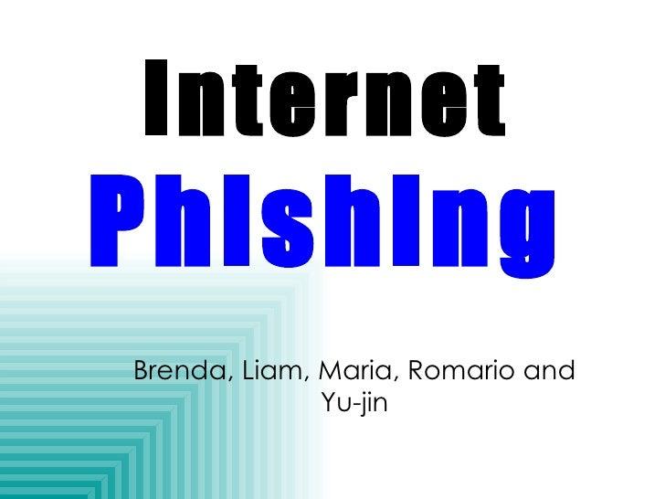 Internet Phishing - Liam, Romario, Maria R., Brenda and Yu Jin