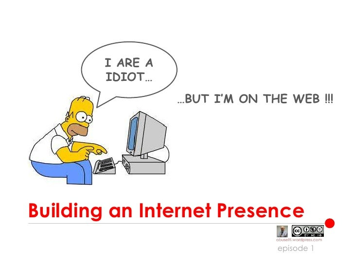 Building an Internet Presence<br />I ARE A IDIOT…<br />…BUT I'M ON THE WEB !!!<br />episode 1<br />