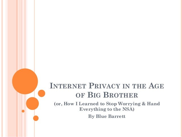 INTERNET PRIVACY IN THE AGE OF BIG BROTHER (or, How I Learned to Stop Worrying & Hand Everything to the NSA) By Blue Barre...