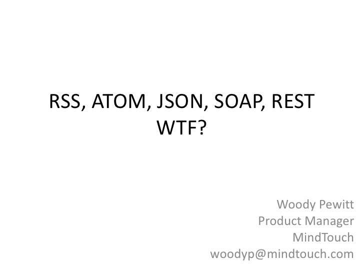 RSS, ATOM, JSON, SOAP, RESTWTF?<br />Woody Pewitt<br />Product Manager<br />MindTouch<br />woodyp@mindtouch.com<br />