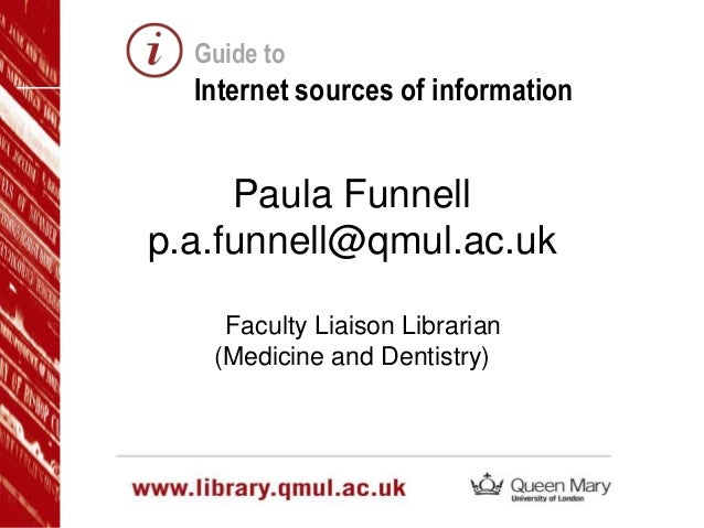 Guide to  Internet sources of information  Paula Funnell p.a.funnell@qmul.ac.uk Faculty Liaison Librarian (Medicine and De...