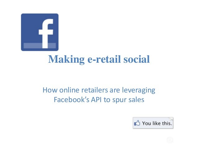 Making e-retail social How online retailers are leveraging Facebook's API to spur sales
