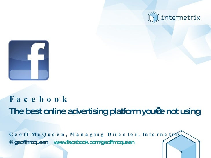 Facebook The best online advertising platform you're not using Geoff McQueen, Managing Director, Internetrix @geoffmcqueen...