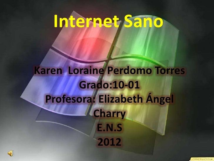 Internet SanoKaren Loraine Perdomo Torres        Grado:10-01  Profesora: Elizabeth Ángel           Charry            E.N.S...