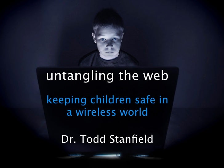 untangling the web keeping children safe in    a wireless world    Dr. Todd Stanfield