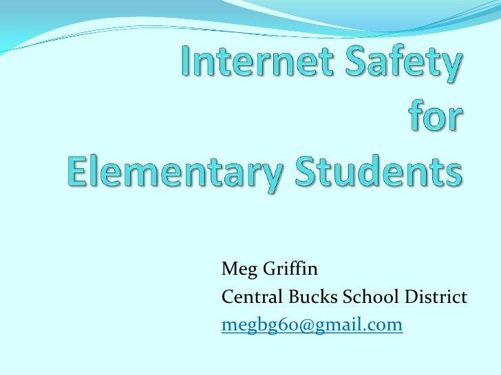 Internet Safety for Elementary Students<br />Meg Griffin<br />Central Bucks School District<br />megbg60@gmail.com<br />