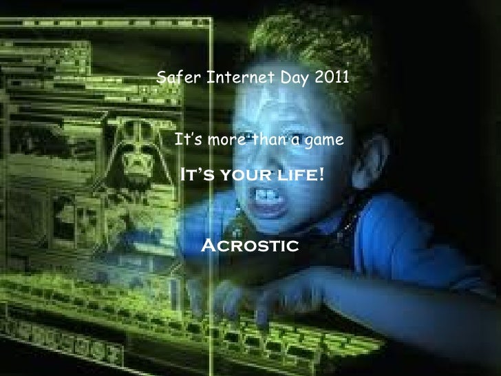 Safer Internet Day 2011 It's more than a game It's your life! Acrostic